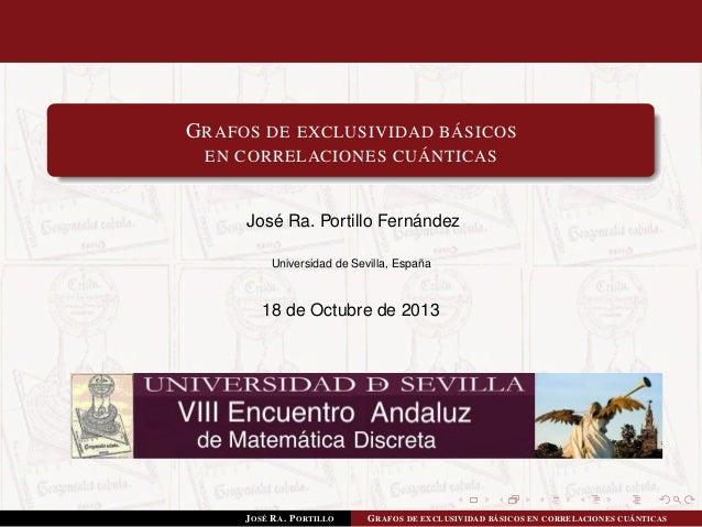 G RAFOS DE EXCLUSIVIDAD BÁSICOS EN CORRELACIONES CUÁNTICAS  José Ra. Portillo Fernández Universidad de Sevilla, España  18...