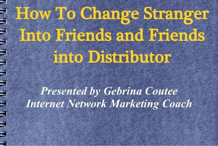 How To Change StrangerInto Friends and Friends     into Distributor    Presented by Gebrina Coutee Internet Network Market...
