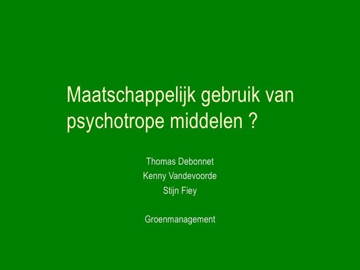 Maatschappelijk gebruik van  psychotrope middelen ? Thomas Debonnet Kenny Vandevoorde Stijn Fiey Groenmanagement