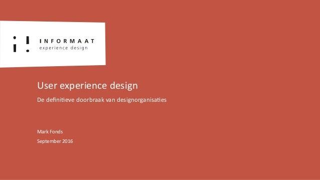 Mark Fonds September 2016 User experience design De defini<eve doorbraak van designorganisa<es