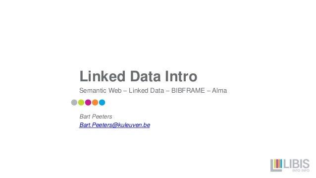 Linked Data Intro Semantic Web – Linked Data – BIBFRAME – Alma Bart Peeters Bart.Peeters@kuleuven.be