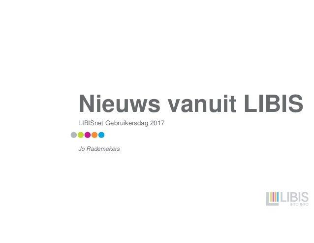 Nieuws vanuit LIBIS LIBISnet Gebruikersdag 2017 Jo Rademakers