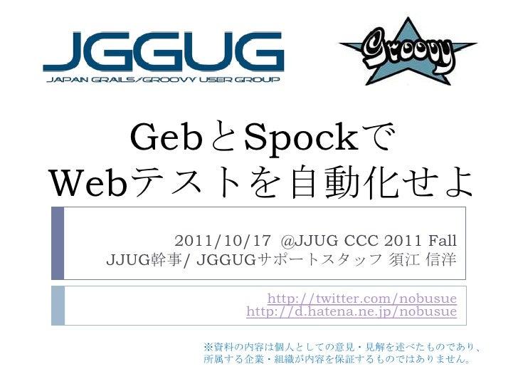 GebとSpockでWebテストを自動化せよ<br />2011/10/17  @JJUG CCC 2011 Fall<br /> JJUG幹事/ JGGUGサポートスタッフ 須江 信洋<br />http://twitter.com/nobu...