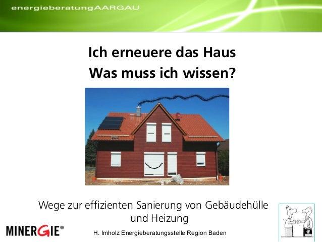 H. Imholz Energieberatungsstelle Region Baden Ich erneuere das Haus Was muss ich wissen? Wege zur effizienten Sanierung vo...