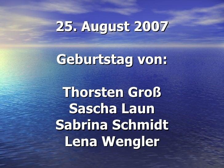 25. August 2007 Geburtstag von: Thorsten Groß Sascha Laun Sabrina Schmidt Lena Wengler