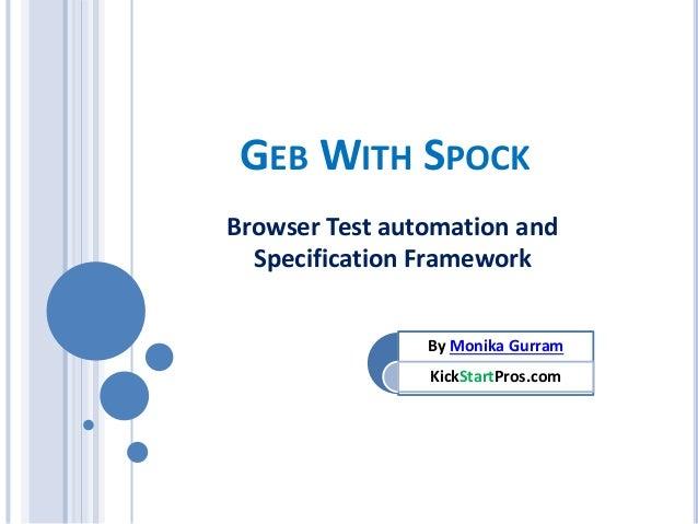 GEB WITH SPOCK Browser Test automation and Specification Framework By Monika Gurram KickStartPros.com
