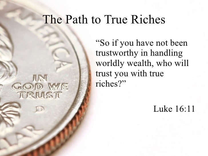 """The Path to True Riches <ul><li>"""" So if you have not been trustworthy in handling worldly wealth, who will trust you with ..."""