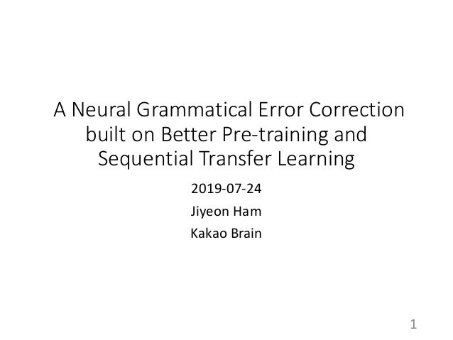 A Neural Grammatical Error Correction built on Better Pre-training and Sequential Transfer Learning 2019-07-24 Jiyeon Ham ...