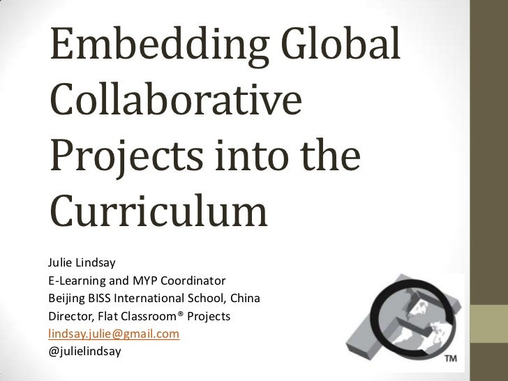 Embedding GlobalCollaborativeProjects into theCurriculumJulie LindsayE-Learning and MYP CoordinatorBeijing BISS Internatio...