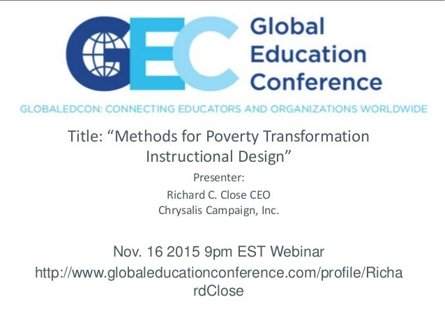 "Title: ""Methods for Poverty Transformation Instructional Design"" Presenter: Richard C. Close CEO Chrysalis Campaign, Inc. ..."