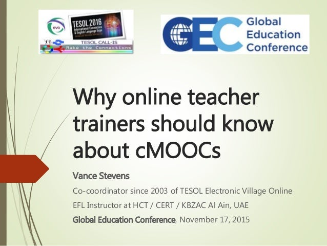 Why online teacher trainers should know about cMOOCs Vance Stevens Co-coordinator since 2003 of TESOL Electronic Village O...