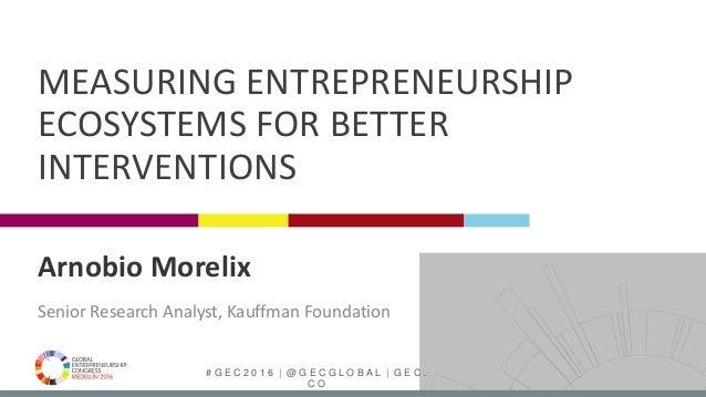 # G E C 2 0 1 6 | @ G E C G L O B A L | G E C . C O Arnobio Morelix Senior Research Analyst, Kauffman Foundation MEASURING...
