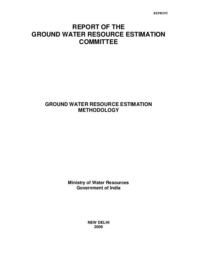 REPRINT REPORT OF THE GROUND WATER RESOURCE ESTIMATION COMMITTEE GROUND WATER RESOURCE ESTIMATION METHODOLOGY Ministry of ...