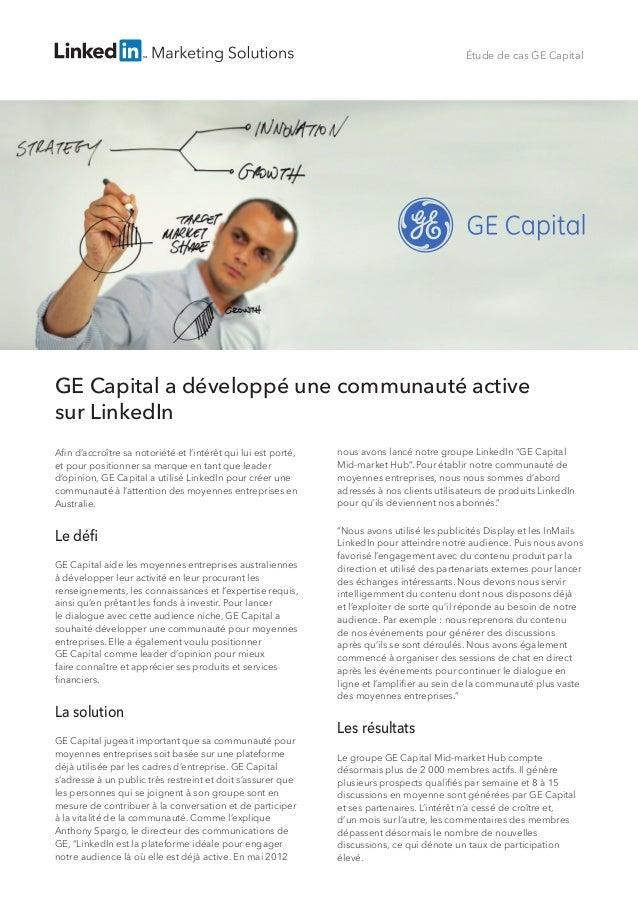 Étude de cas GE Capital GE Capital a développé une communauté active sur LinkedIn Afin d'accroître sa notoriété et l'intér...