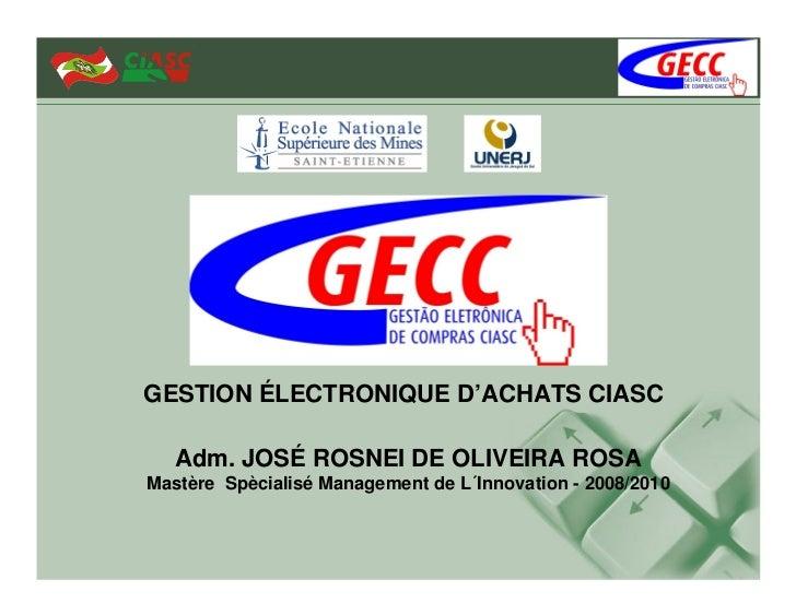 GESTION ÉLECTRONIQUE D'ACHATS CIASC   Adm. JOSÉ ROSNEI DE OLIVEIRA ROSAMastère Spècialisé Management de L´Innovation - 200...