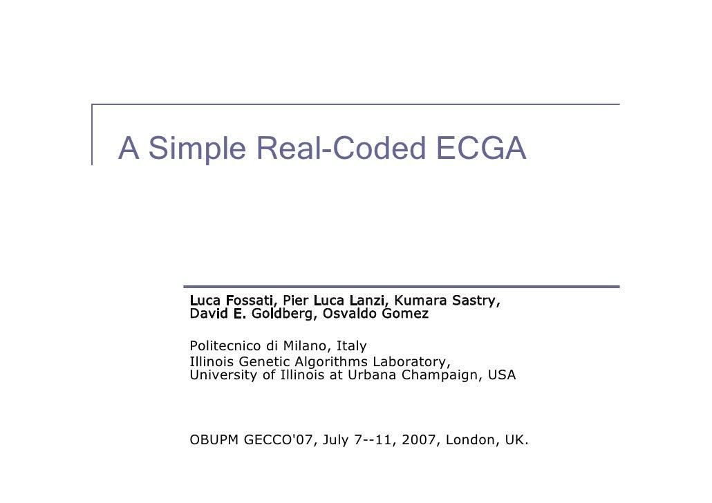A Simple Real-Coded ECGA        Luca Fossati, Pier Luca Lanzi, Kumara Sastry,     David E. Goldberg, Osvaldo Gomez      Po...
