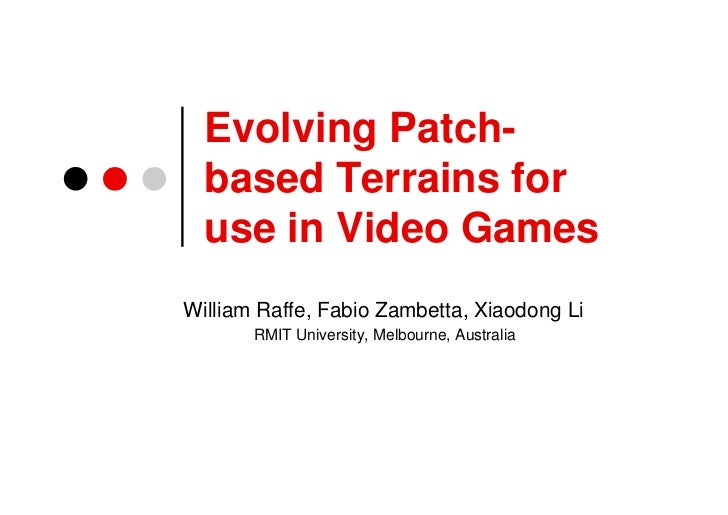 Evolving Patch-  based Terrains for  use in Video GamesWilliam Raffe, Fabio Zambetta, Xiaodong Li       RMIT University, M...
