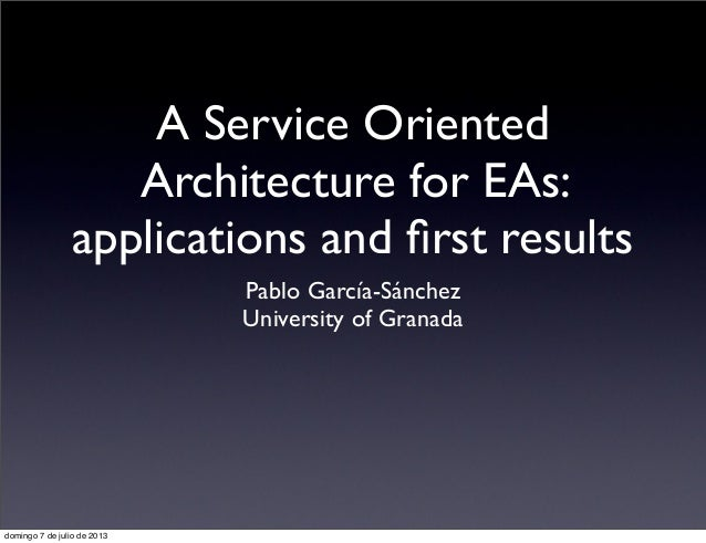 A Service Oriented Architecture for EAs: applications and first results Pablo García-Sánchez University of Granada domingo ...