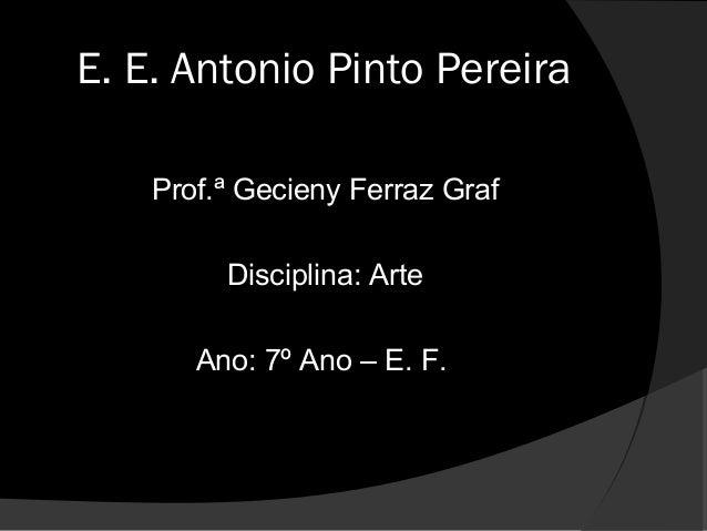 E. E. Antonio Pinto Pereira    Prof.ª Gecieny Ferraz Graf         Disciplina: Arte       Ano: 7º Ano – E. F.