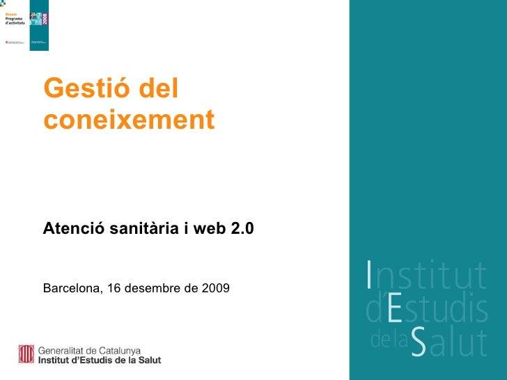 Gestió del coneixement  Atenció sanitària i web 2.0 Barcelona, 16 desembre de 2009