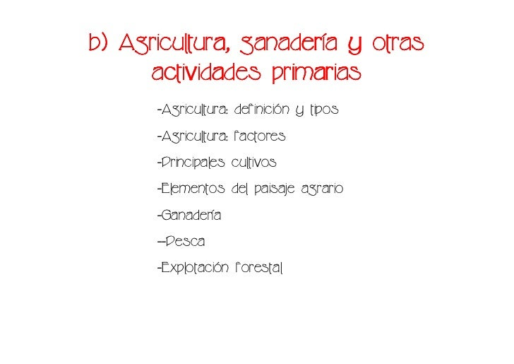 ganaderí b) Agricultura, ganadería y otras      actividades primarias       -Agricultura: definición y tipos       -Agricu...
