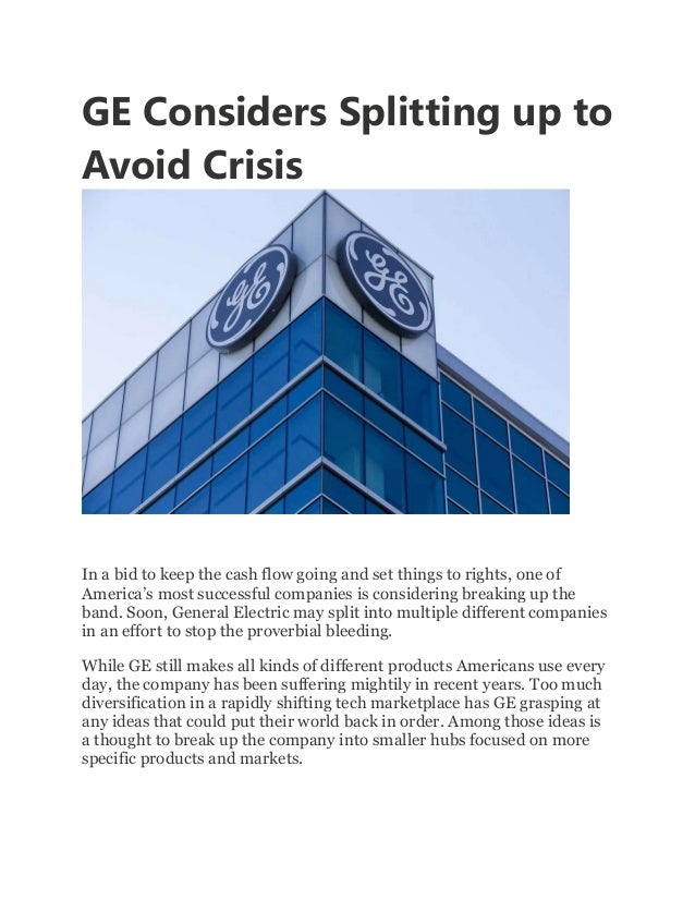 GE Considers Splitting up to Avoid Crisis In a bid to keep the cash flow going and set things to rights, one of America's ...