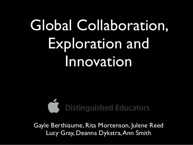 Global Collaboration,  Exploration and    InnovationGayle Berthiaume, Rita Mortenson, Julene Reed    Lucy Gray, Deanna Dyk...