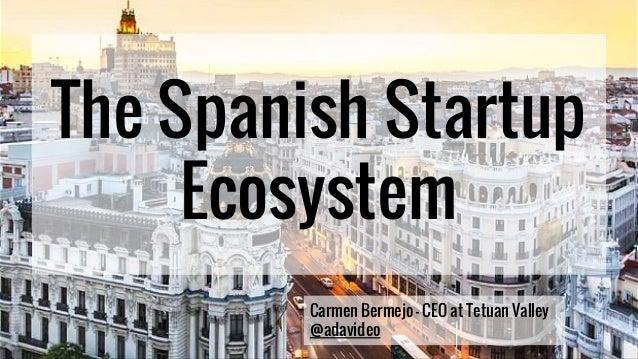 The Spanish Startup Ecosystem Carmen Bermejo - CEO at Tetuan Valley @adavideo