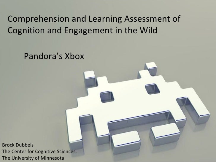 Comprehension and Learning Assessment of Cognition and Engagement in the Wild Pandora's Xbox Brock Dubbels The Center for ...
