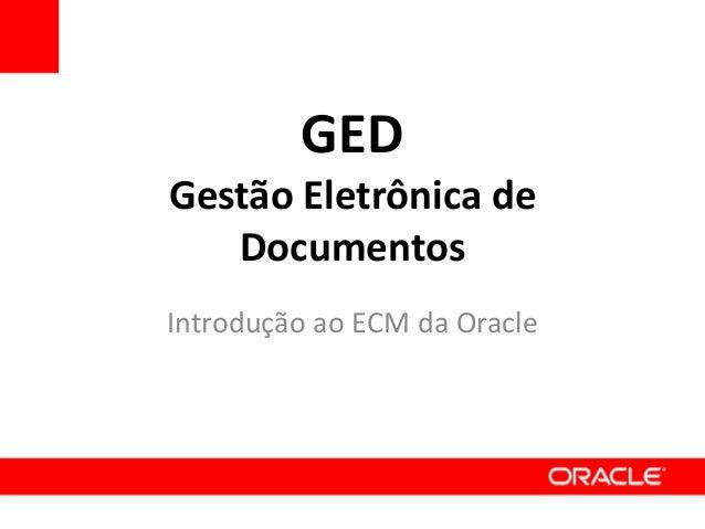 GED Gestão Eletrônica de Documentos Introdução ao ECM da Oracle