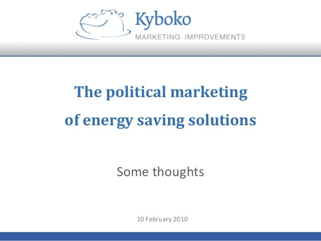 The	   political	   marketing	    of	   energy	   saving	   solutions	    Some	   thoughts	    10	   February	   2010