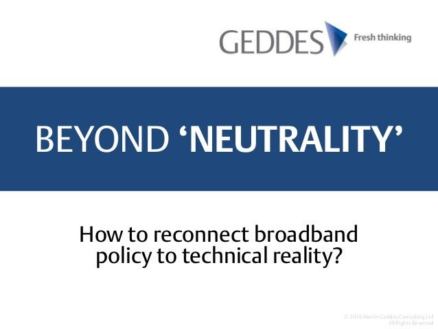 BEYOND 'NEUTRALITY' © 2016 Martin Geddes Consulting Ltd All Rights Reserved How to reconnect broadband policy to technical...