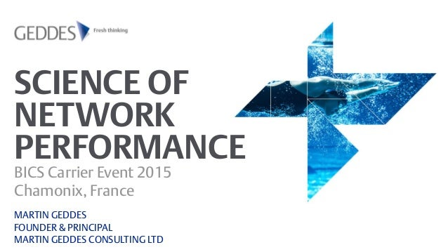 SCIENCE OF NETWORK PERFORMANCE BICS Carrier Event 2015 Chamonix, France MARTIN GEDDES FOUNDER & PRINCIPAL MARTIN GEDDES CO...