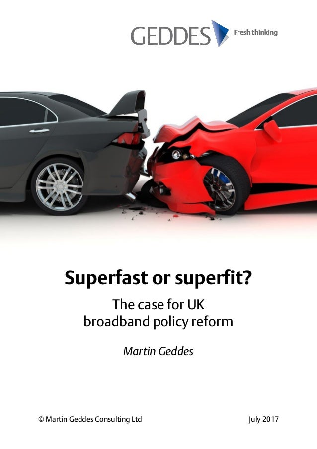 © Martin Geddes Consulting Ltd July 2017 Superfast or superfit? The case for UK broadband policy reform Martin Geddes