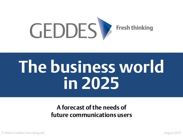 The business world in 2025 © Martin Geddes Consulting Ltd August 2015 A forecast of the needs of future communications use...
