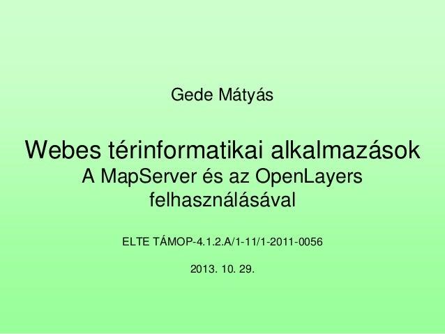 Gede Mátyás  Webes térinformatikai alkalmazások A MapServer és az OpenLayers felhasználásával ELTE TÁMOP-4.1.2.A/1-11/1-20...