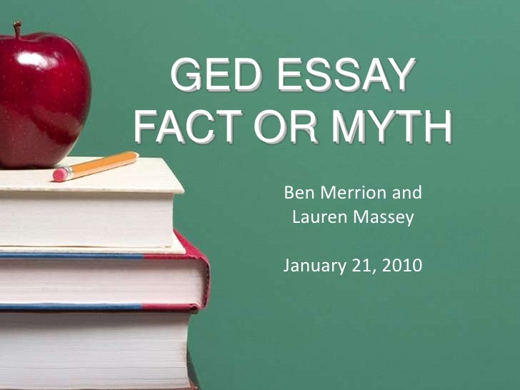 GED ESSAY FACT OR MYTH<br />Ben Merrion and      <br />Lauren Massey<br />January 21, 2010<br />