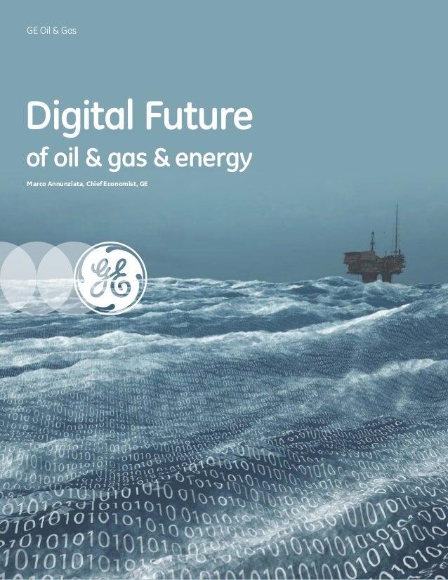GE Oil & Gas Digital Future of oil & gas & energy Marco Annunziata, Chief Economist, GE