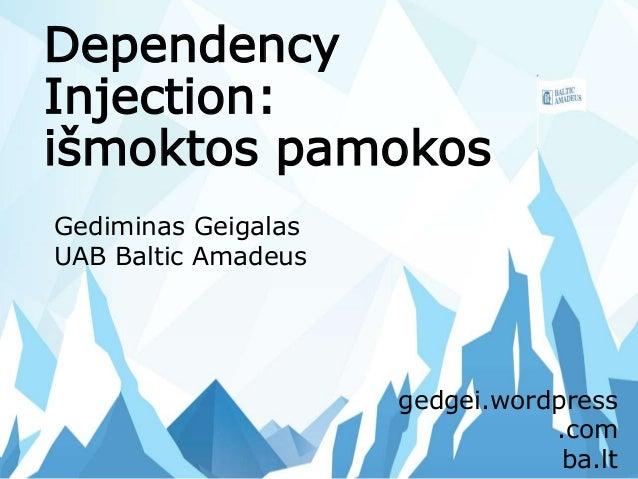 Dependency Injection: išmoktos pamokos Gediminas Geigalas UAB Baltic Amadeus gedgei.wordpress .com ba.lt