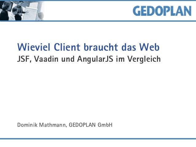 Wieviel Client braucht das Web JSF, Vaadin und AngularJS im Vergleich Dominik Mathmann, GEDOPLAN GmbH