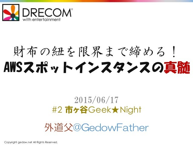 Copyright gedow.net All Rights Reserved. 財布の紐を限界まで締める! AWSスポットインスタンスの真髄 外道父@GedowFather 2015/06/17 #2 市ヶ谷Geek★Night