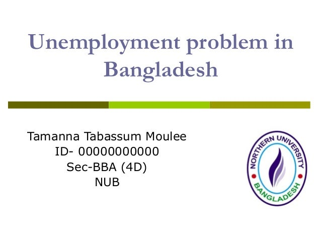 Unemployment problem in Bangladesh Tamanna Tabassum Moulee ID- 00000000000 Sec-BBA (4D) NUB