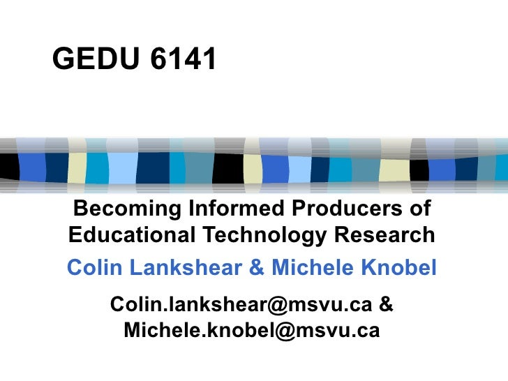 GEDU 6141 Becoming Informed Producers of Educational Technology Research Colin Lankshear & Michele Knobel Colin.lankshear@...