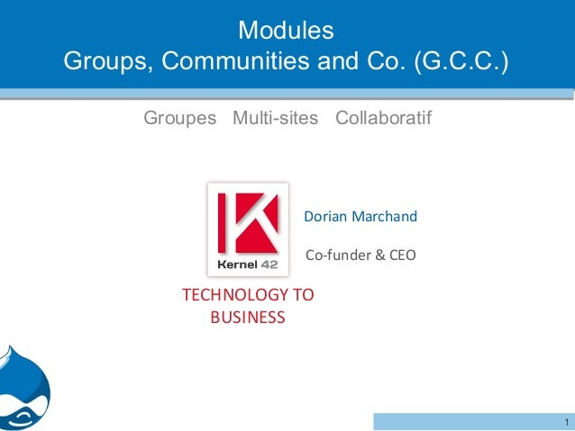 Modules Groups, Communities and Co. (G.C.C.) Groupes Multi-sites Collaboratif  Dorian Marchand Co-funder & CEO  TECHNOLOGY...