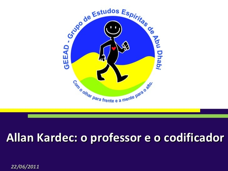 <ul>Allan Kardec: o professor e o codificador  </ul><ul>22/06/2011 </ul>