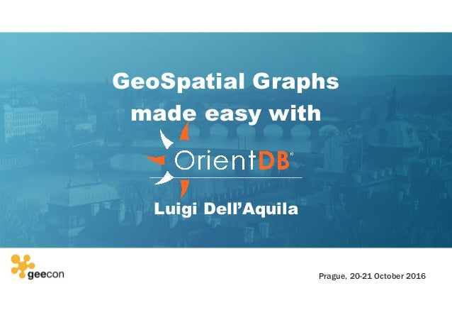 GeoSpatial Graphs made easy with Luigi Dell'Aquila Prague, 20-21 October 2016