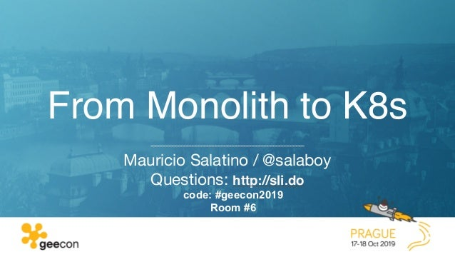 From Monolith to K8s Mauricio Salatino / @salaboy  Questions: http://sli.do code: #geecon2019 Room #6