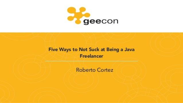 Five Ways to Not Suck at Being a Java Freelancer Roberto Cortez