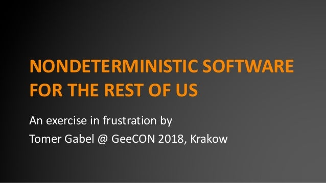 NONDETERMINISTIC SOFTWARE FOR THE REST OF US An exercise in frustration by Tomer Gabel @ GeeCON 2018, Krakow