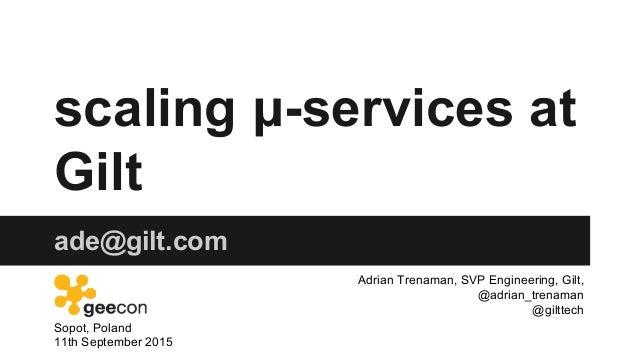 scaling μ-services at Gilt ade@gilt.com Sopot, Poland 11th September 2015 Adrian Trenaman, SVP Engineering, Gilt, @adrian_...